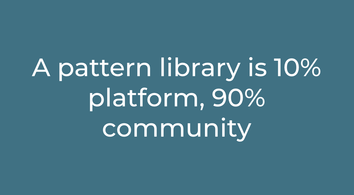 White text on turquiose background saying a pattern library is 10% platform, 90% community