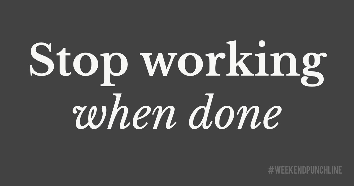 Stop working when done.