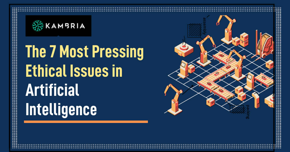 Kambria -- The 7 Most Pressing Ethical Issues in Artificial Intelligence