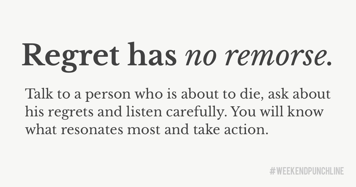Regret has no remorse. Talk to a person who is about to die, ask about his regrets and listen carefully. You will know what resonates most and take action.