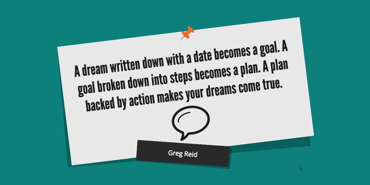 Goal setting tactics: A dream written down with a date becomes a Goal. A goal broken down into steps becomes a plan. A plan backed by action makes your dreams come true.