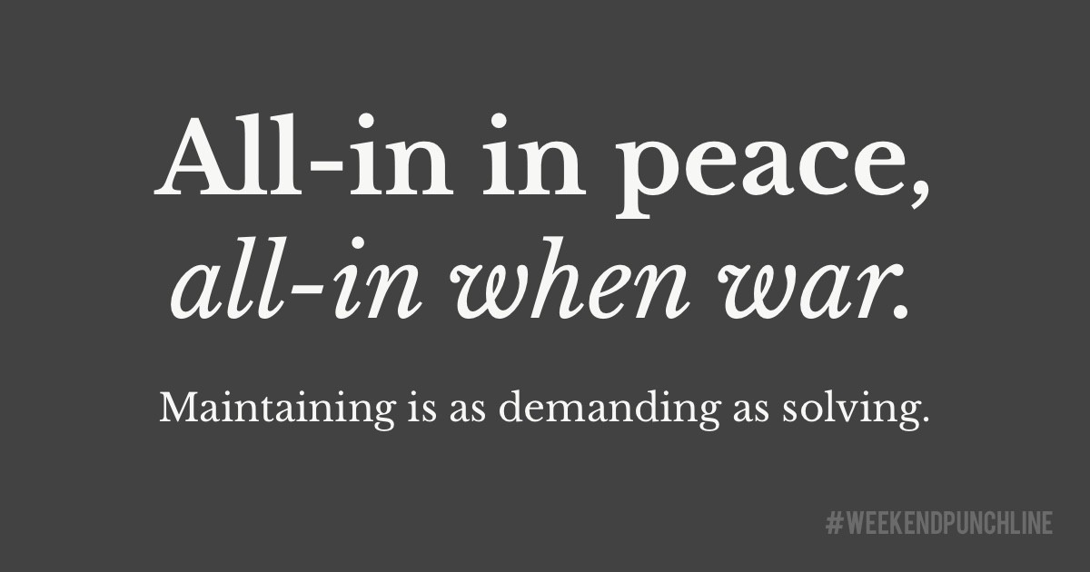 All-in in peace, all-in when war. Maintaining is as demanding as solving.