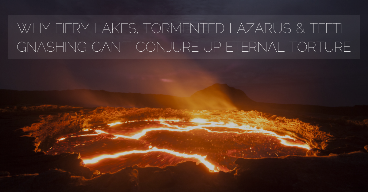 Why The Lake of Fire, Tormented Lazarus & Gnashing Teeth Can