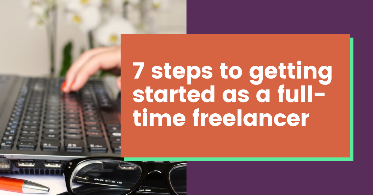 7 Steps to Getting Started as a Full-Time Freelancer