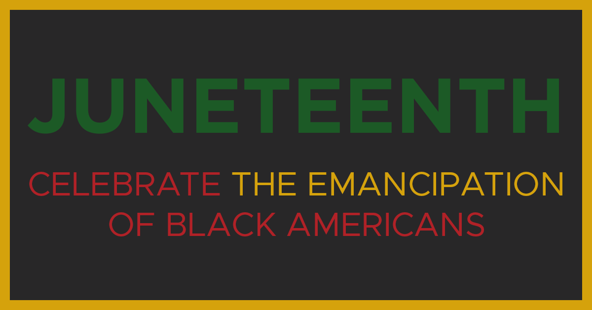 Juneteenth. Celebrate the emancipation of Black Americans.