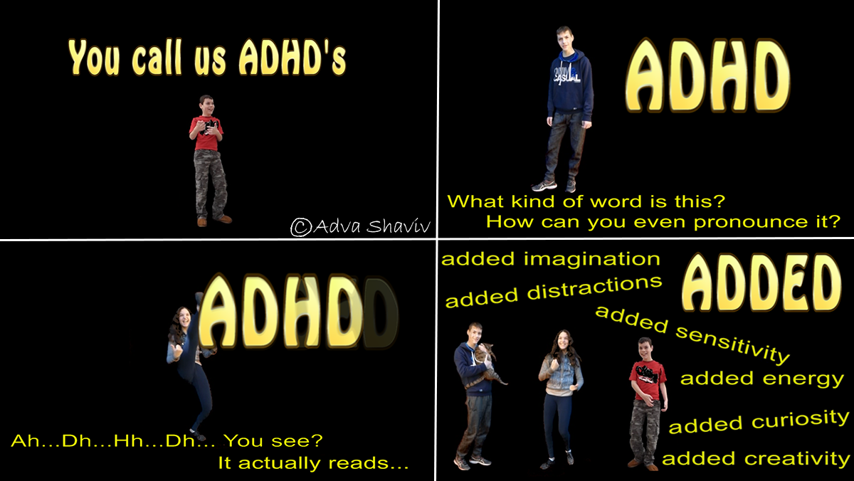 ADHD. Can you pronounce it? It would read: ADDED! ADDED creativity, sensitivity, energy, curiosity, imagination, distractions