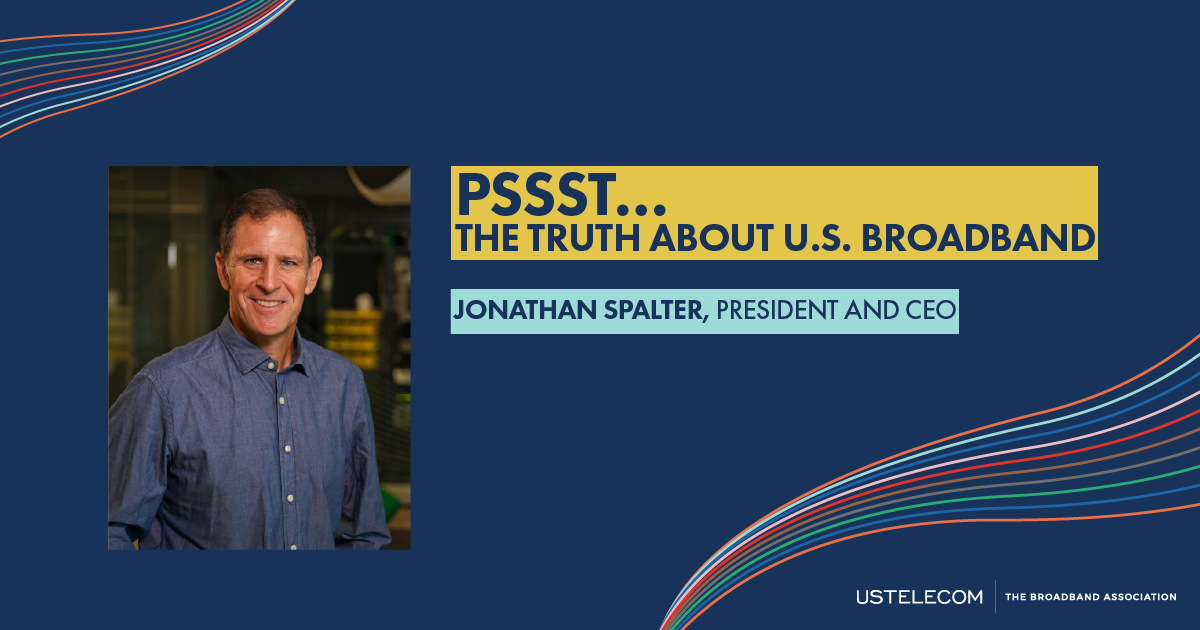 """""""Pssst… The Truth About U.S. Broadband"""" by USTelecom President and CEO Jonathan Spalter"""