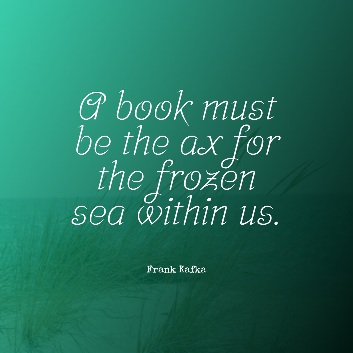 A book must be the ax for the frozen sea within us.