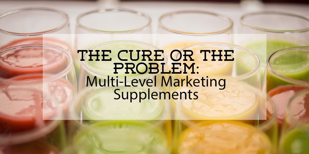 Multi Level Marketing Supplements: The Cure or the Problem