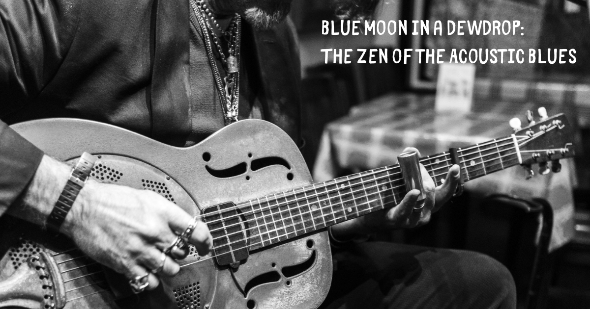 Blue Moon in a Dewdrop: The Zen of the Acoustic Blues