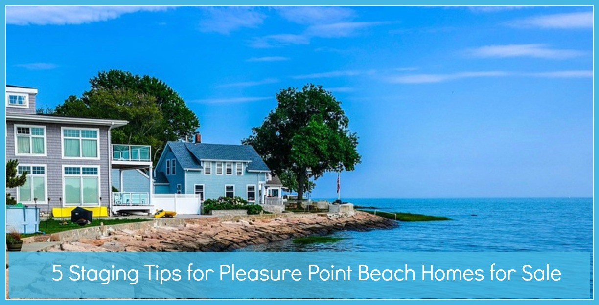 5 Staging Tips For Pleasure Point Beach