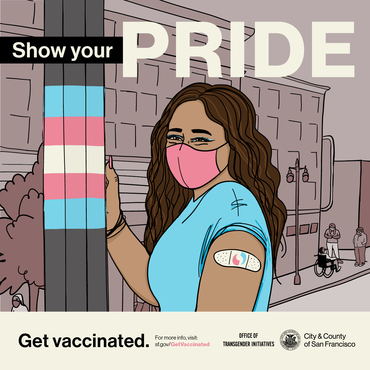 """A person with long brown hair, mask, and bandage stands in the Trans District next to a pole striped in the trans pride flag colors of blue, pink, and white. Text above reads """"Show Your Pride"""", text below reads """"Get vaccinated"""" and """"For more info visit sf.gov/getvaccinated"""" alongside the logos of the Office of Transgender Initiatives and the San Francisco City Seal."""