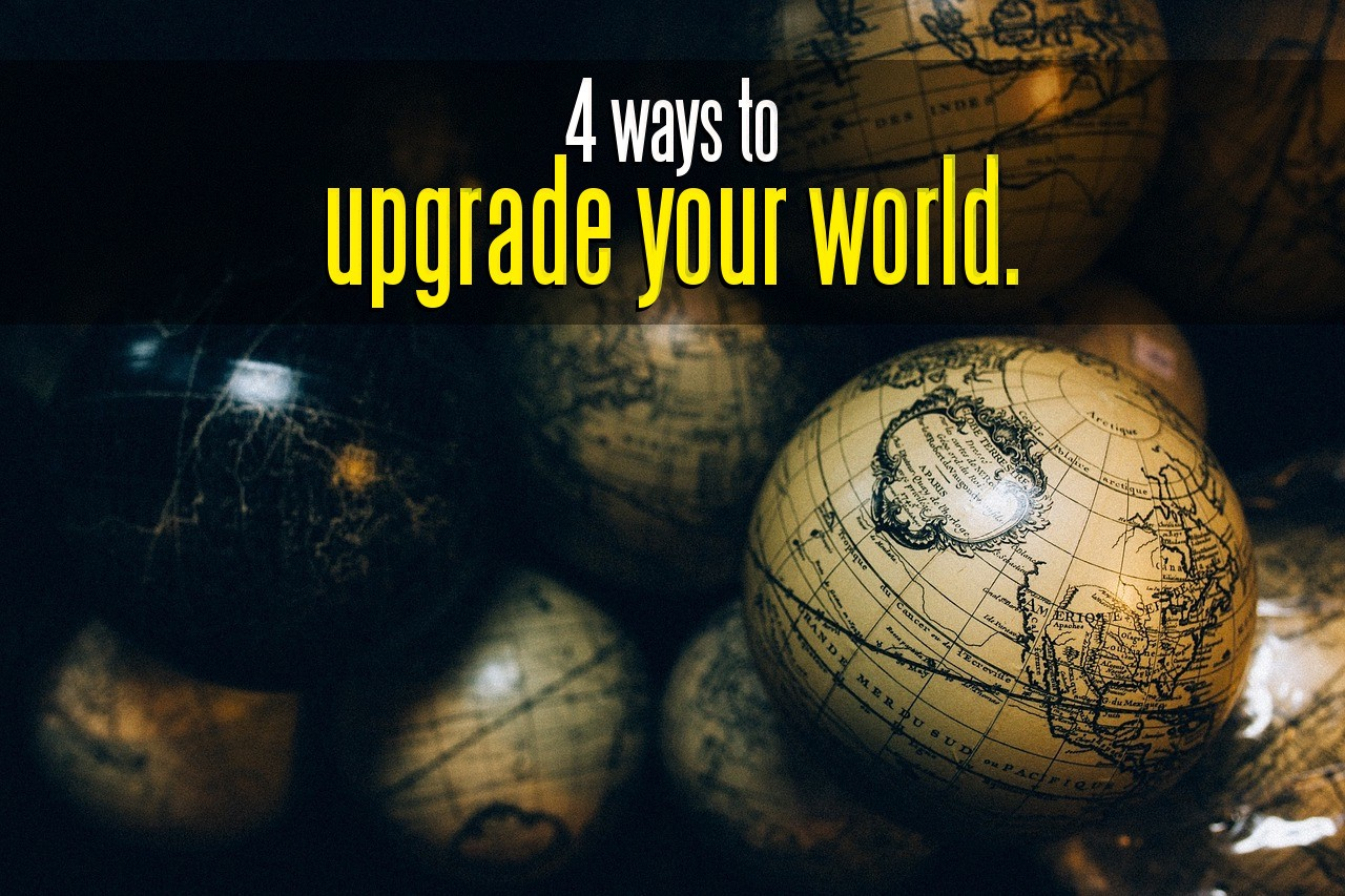 4 Ways to Upgrade Your World