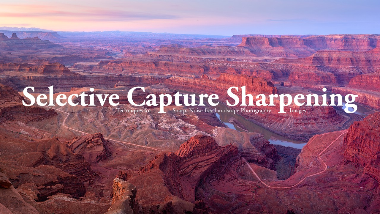 "Thumbnail reading ""Selective Capture Sharpening: Techniques for sharp, noise-free landscape photography images"""