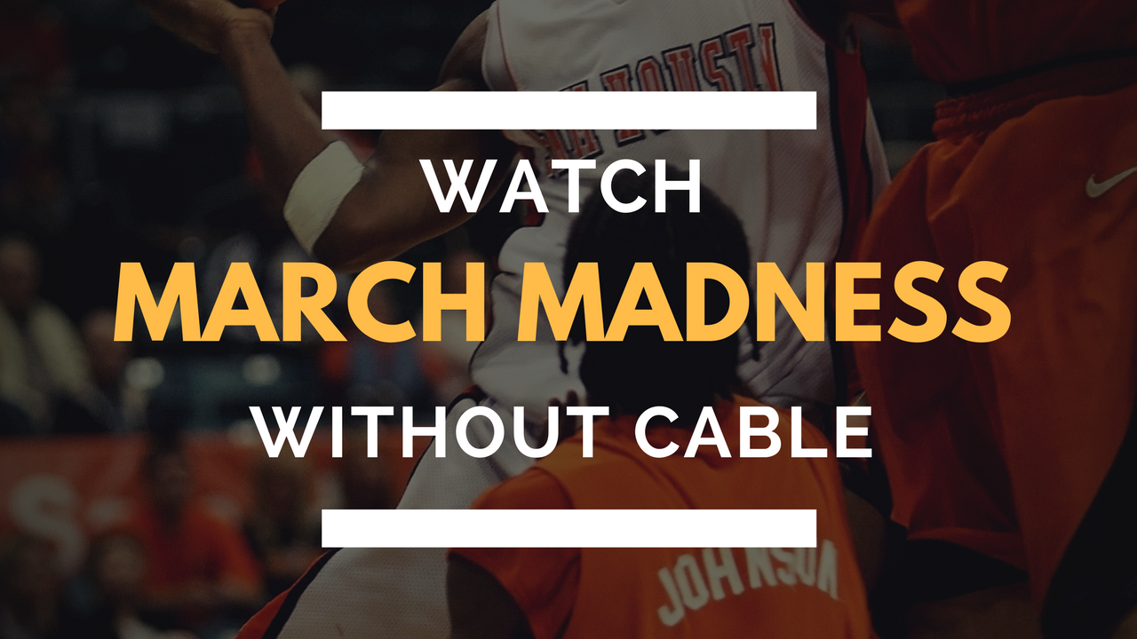 How to Stream 2018 NCAA March Madness Without Cable