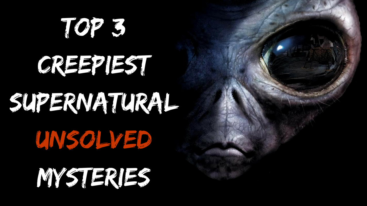 Top 3 Creepiest Supernatural Unsolved Mysteries Nobody Can