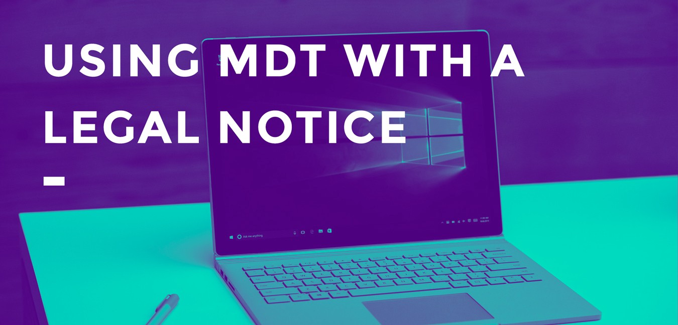 Zero-Touch MDT Deployments with a Legal Notice - Beyond the Helpdesk