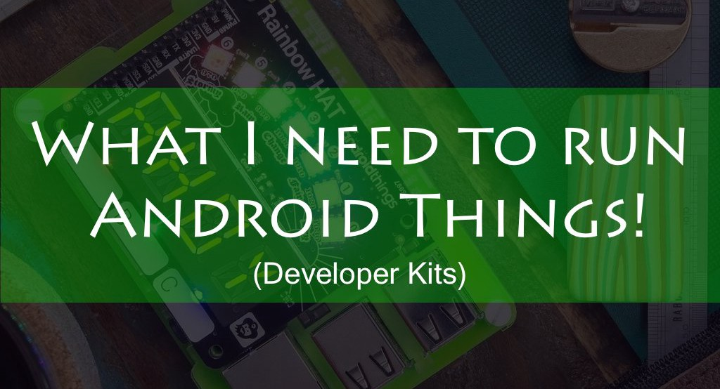 What I need to run Android Things? (Developer Kits)