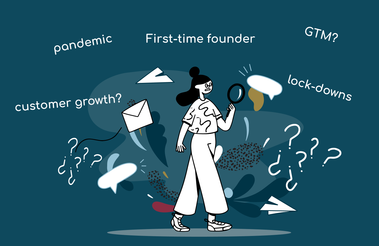 first-time founder lost, pandemic, customer growth question, GTM question, lock-downs