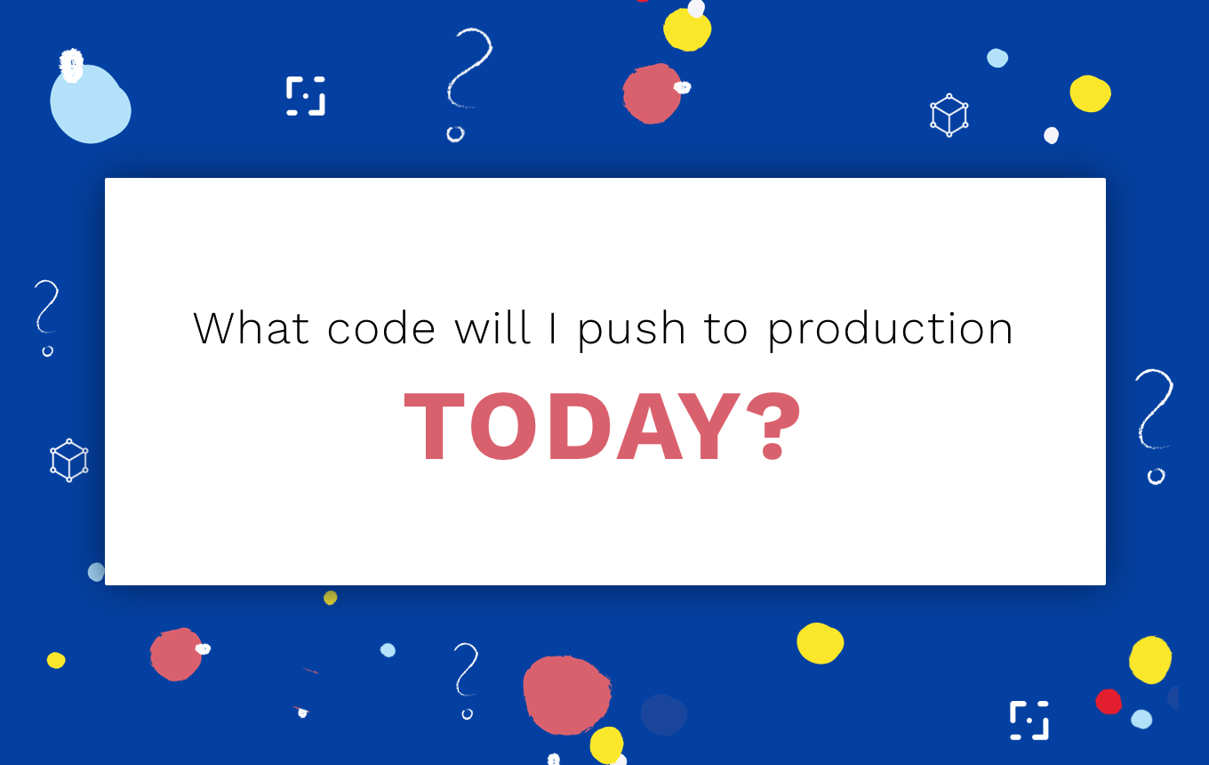 What code will I push to production TODAY?