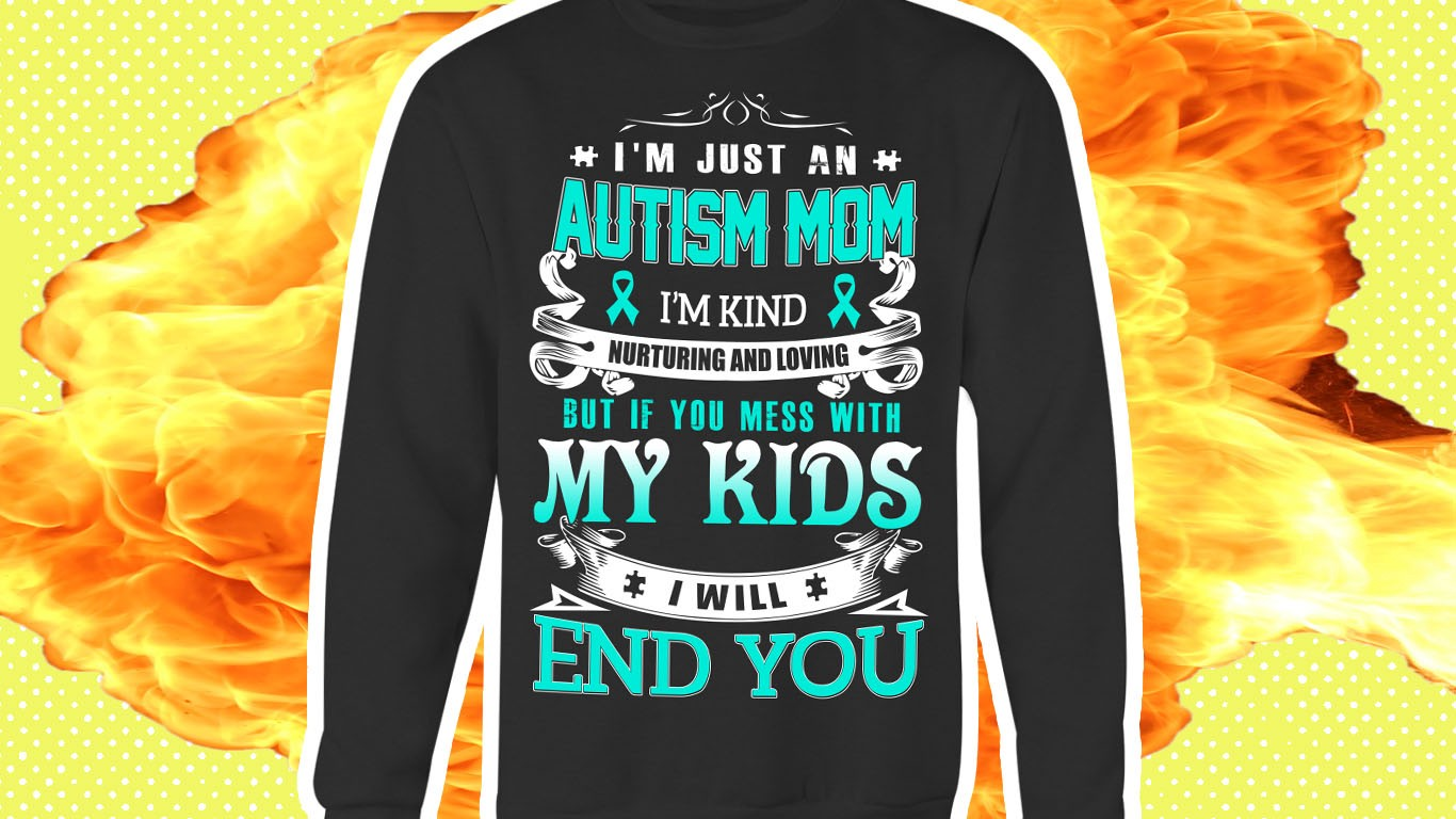 """A real shirt that says """"I'm just an autism mom, I'm kind, nurturing, and loving, but if you mess with my kids, I will end you"""" with an explosion behind it."""