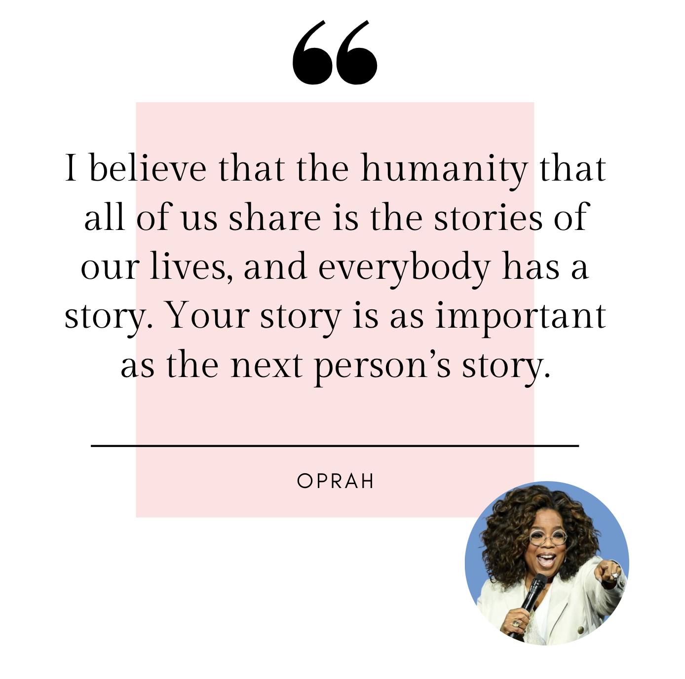 Oprah: I believe that the humanity that all of us share is the stories of our lives, and everybody has a story.