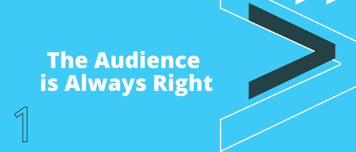Belief 1: The Audience is Always Right
