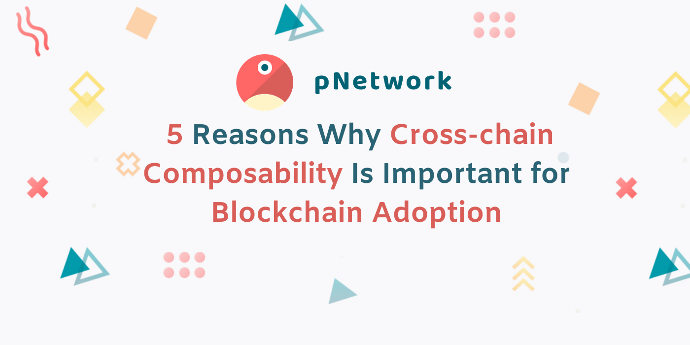 5 Reasons Why Cross-chain Composability Is Important for Blockchain Adoption