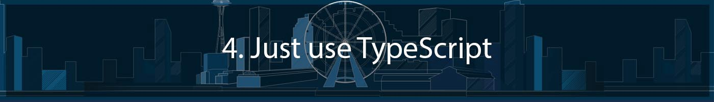 4. Just use Typescript