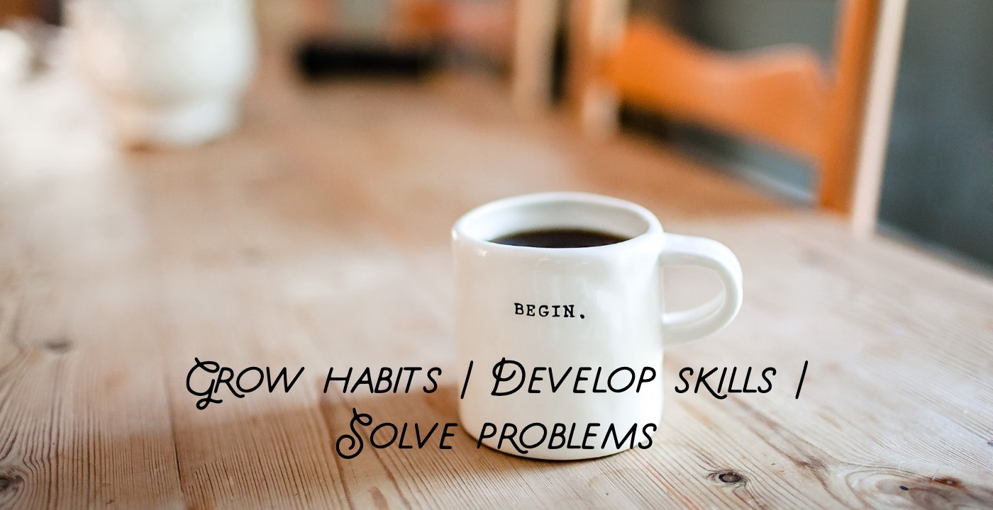 Proposing a framework of activities for an inspired life—grow good habits, develop skills and solve problems.