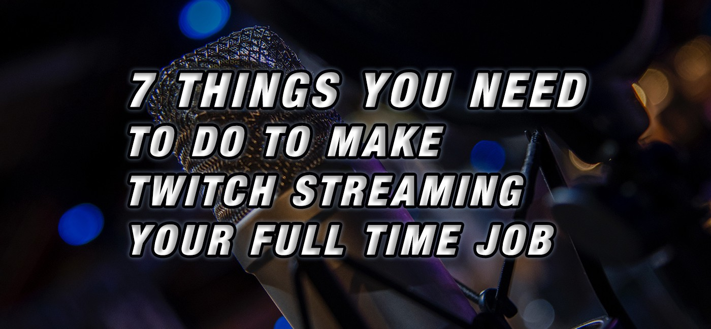 7 Things You Need to do to Make Twitch Streaming Your Full