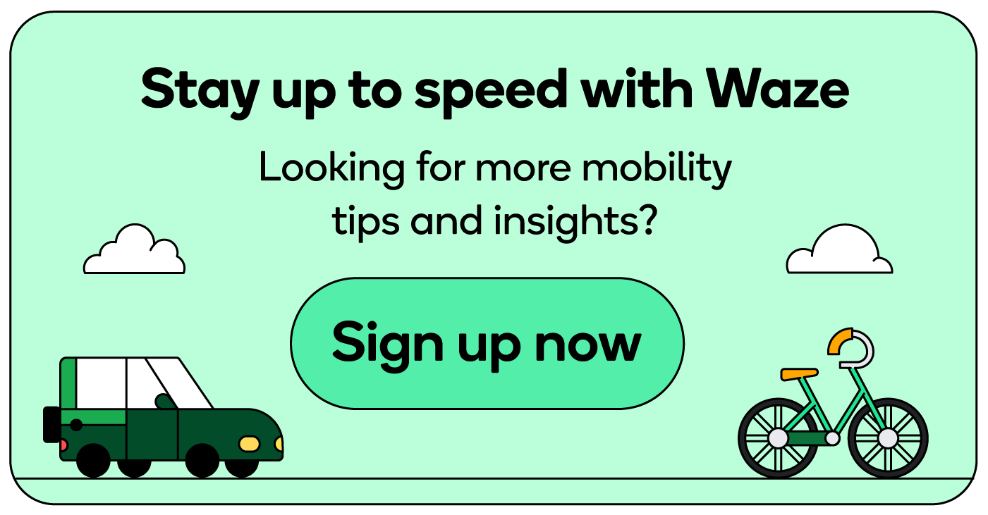 Stay up to speed with Waze and sign up for our newsletter for more mobility tips and insights.