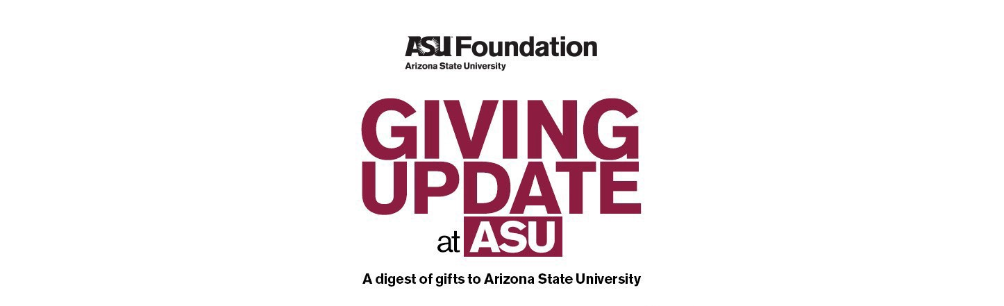ASU Foundation: Giving update at ASU. A digest of gifts to Arizona State University