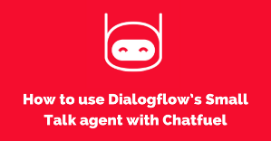How to use Dialogflow's Small Talk agent — FREE SPREADSHEET DOWNLOAD