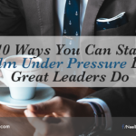 10 Ways You Can Stay Calm Under Pressure Like Great Leaders Do