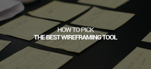 How to pick the best wireframing tool: 7 things you need to know