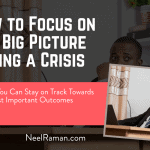 How to Focus on the Big Picture During a Crisis