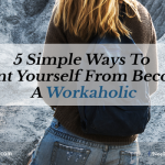 5 Simple Ways To Prevent Yourself From Becoming A Workaholic