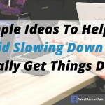 7 Simple Ideas To Help You Avoid Slowing Down And Finally Get Things Done