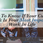 How to Know if Your Current Work is Your Most Important Work in Life
