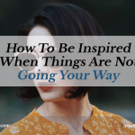 How to Be Inspired When Things Are Not Going Your Way