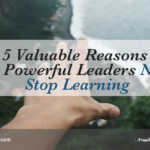 5 Valuable Reasons Why Powerful Leaders Never Stop Learning