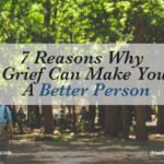 7 Reasons Why Grief Can Make You A Better Person