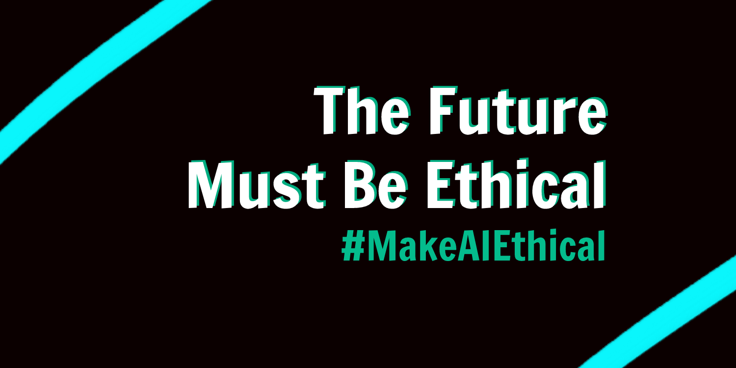 "A graphic with the words ""The Future Must Be Ethical: #MakeAIEthical"""