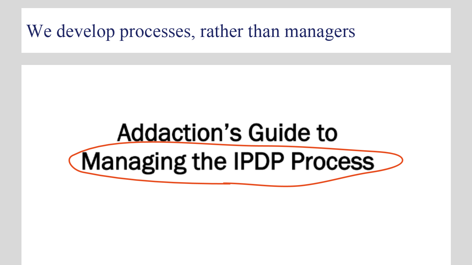"""A slide from early discovery work showing the previous appraisals process guiding document. It says """"we develop processes, rather than managers"""" as the title, with another title below: """"Addaction's Guide to Managing the IPDP Process"""""""