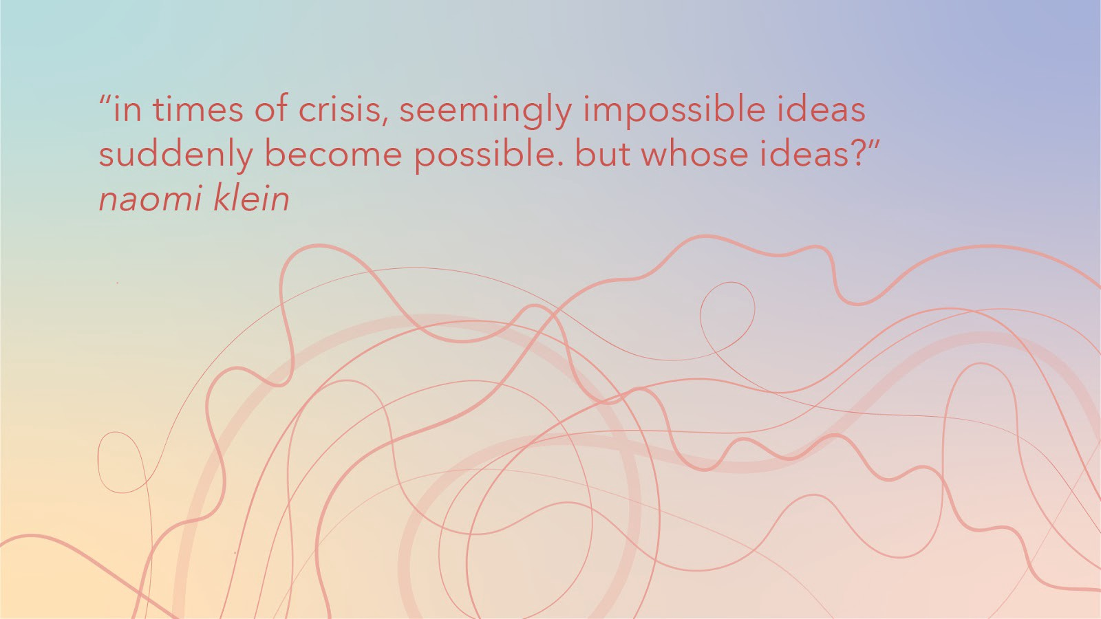 """Graphic with text: """"in times of crisis, seemingly impossible ideas suddenly become possible. but whose ideas?"""" Naomi Klein"""