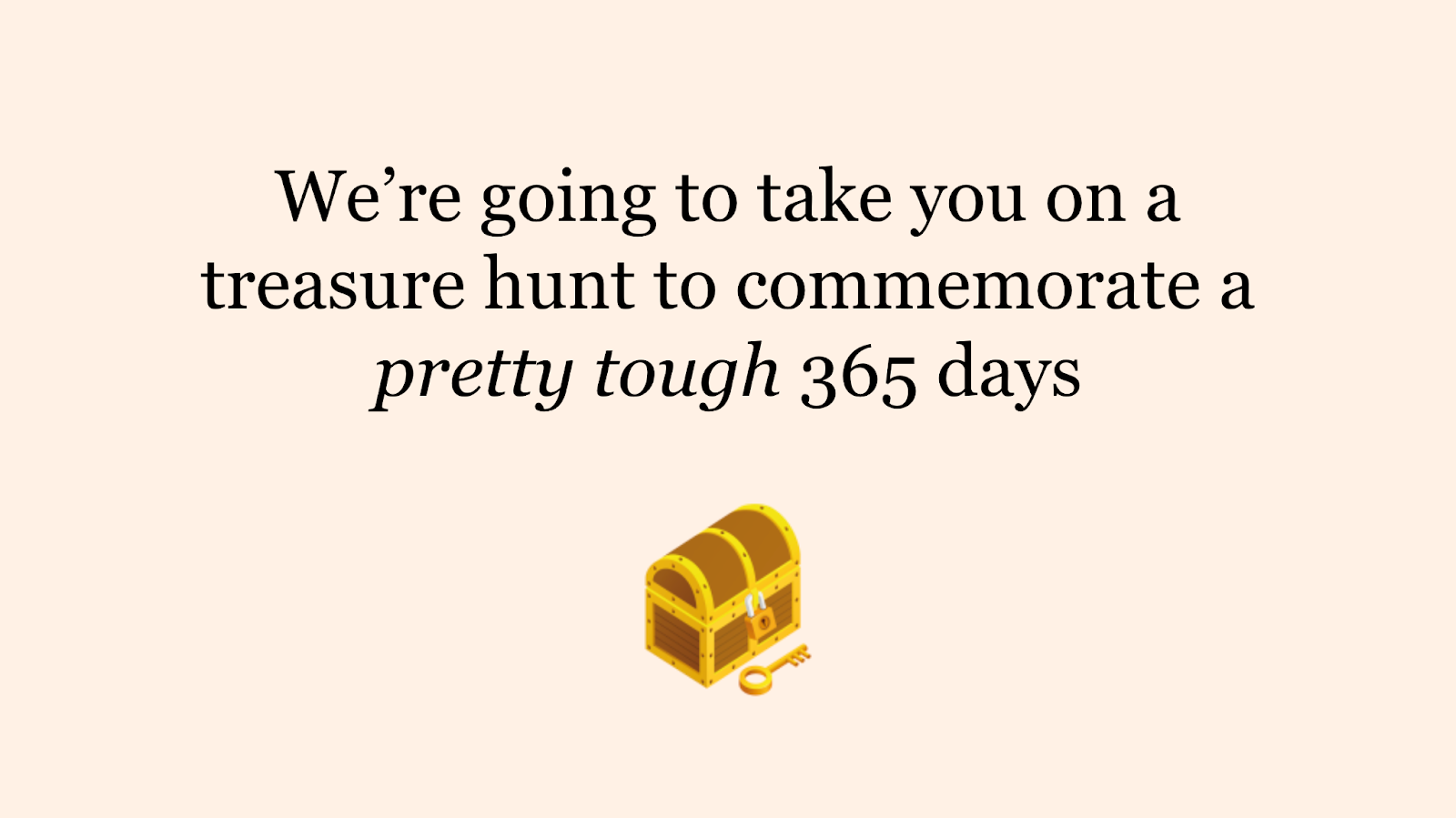 """A slide from our presentation, it contains an image of a treasure chest and the words """"We're going to take you on a treasure hunt to commemorate a pretty tough 365 days"""""""