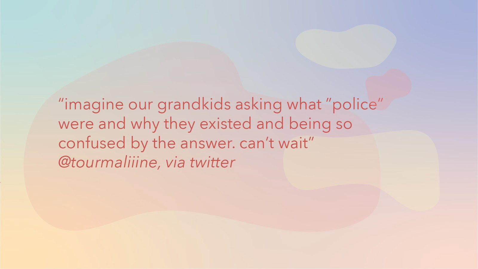 """Graphic with text: """"imagine our grandkids asking what 'police' were and why they existed…can't wait"""" @tourmaliine"""