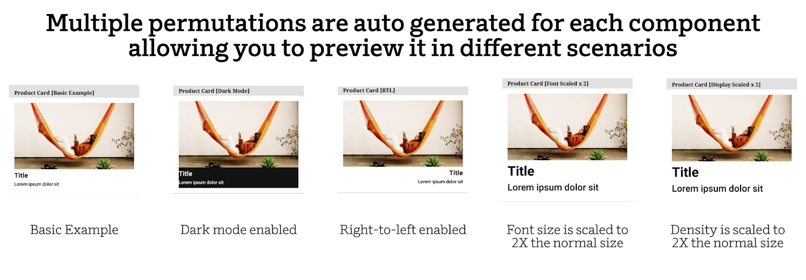 Multiple permutations are auto generated for each component allowing you to preview it in different scenarios
