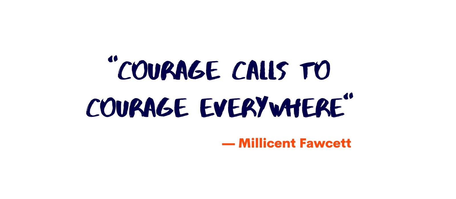 """Courage calls to courage everywhere"" -Millicent Fawcett"